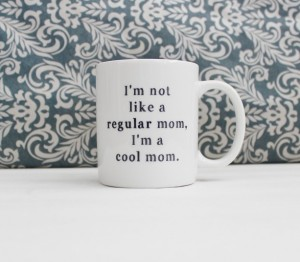 Unique Mother's Day Gifts Under 25 - I'm Not a Regular Mom, I'm a Cool Mom - Mean Girls Mug
